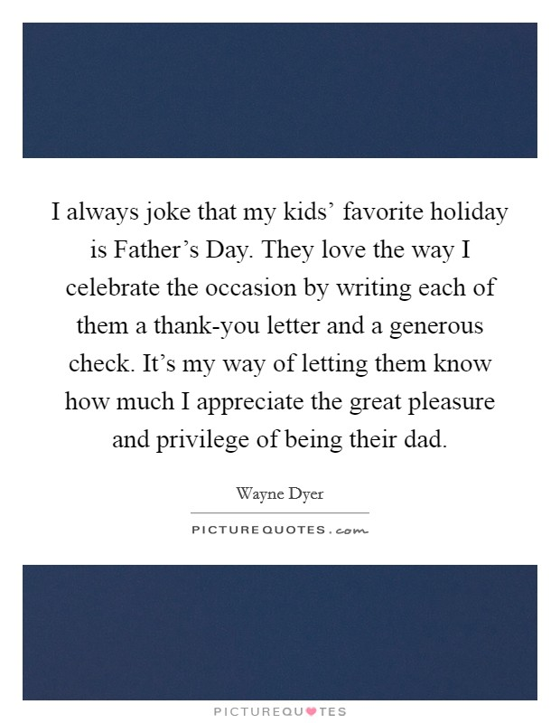 I always joke that my kids' favorite holiday is Father's Day. They love the way I celebrate the occasion by writing each of them a thank-you letter and a generous check. It's my way of letting them know how much I appreciate the great pleasure and privilege of being their dad Picture Quote #1