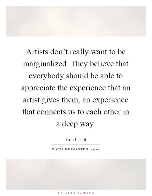Artists don't really want to be marginalized. They believe that everybody should be able to appreciate the experience that an artist gives them, an experience that connects us to each other in a deep way. Picture Quote #1