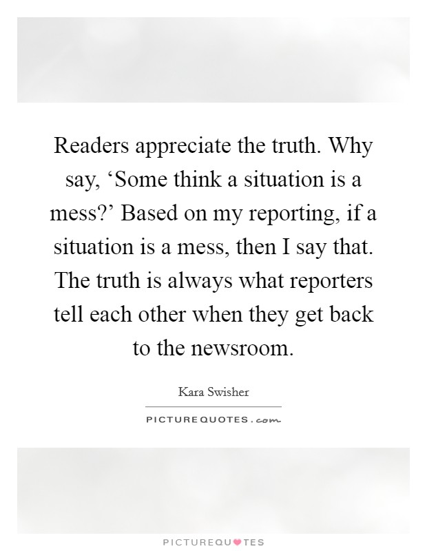 Readers appreciate the truth. Why say, 'Some think a situation is a mess?' Based on my reporting, if a situation is a mess, then I say that. The truth is always what reporters tell each other when they get back to the newsroom Picture Quote #1