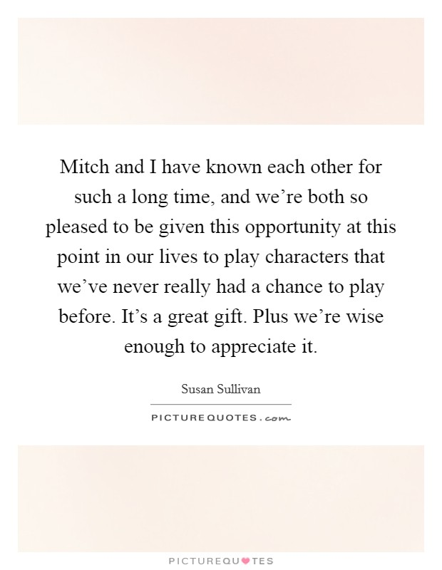 Mitch and I have known each other for such a long time, and we're both so pleased to be given this opportunity at this point in our lives to play characters that we've never really had a chance to play before. It's a great gift. Plus we're wise enough to appreciate it Picture Quote #1