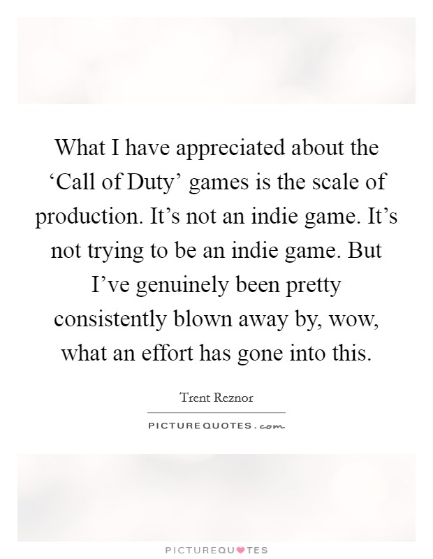 What I have appreciated about the 'Call of Duty' games is the scale of production. It's not an indie game. It's not trying to be an indie game. But I've genuinely been pretty consistently blown away by, wow, what an effort has gone into this Picture Quote #1