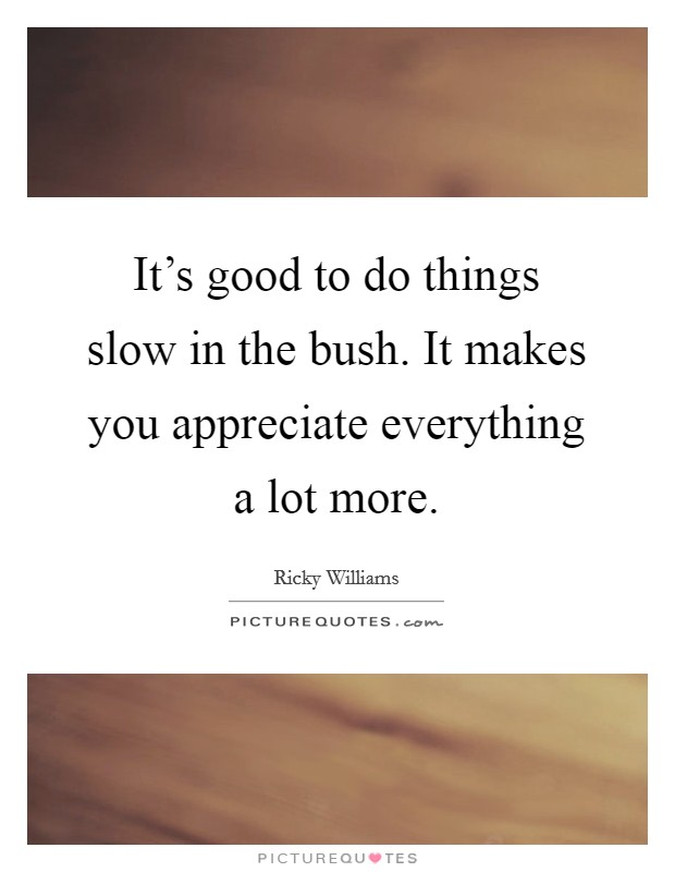 It's good to do things slow in the bush. It makes you appreciate everything a lot more Picture Quote #1