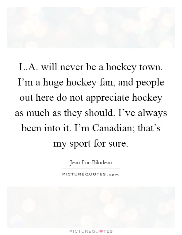 L.A. will never be a hockey town. I'm a huge hockey fan, and people out here do not appreciate hockey as much as they should. I've always been into it. I'm Canadian; that's my sport for sure Picture Quote #1