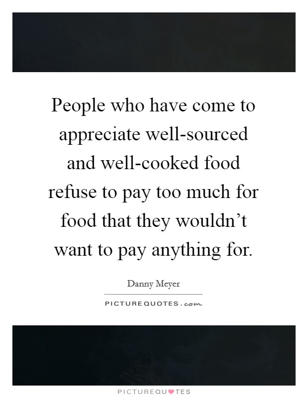 People who have come to appreciate well-sourced and well-cooked food refuse to pay too much for food that they wouldn't want to pay anything for Picture Quote #1