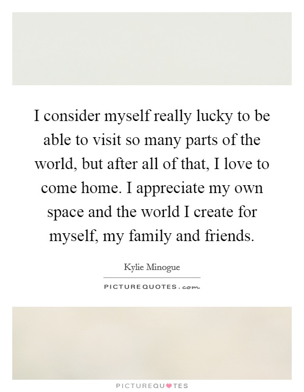 I consider myself really lucky to be able to visit so many parts of the world, but after all of that, I love to come home. I appreciate my own space and the world I create for myself, my family and friends Picture Quote #1