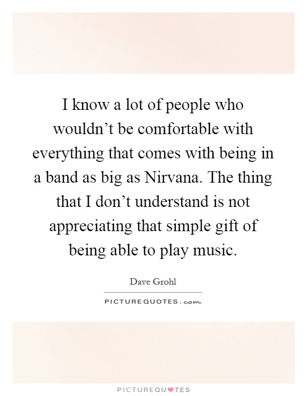 I know a lot of people who wouldn't be comfortable with everything that comes with being in a band as big as Nirvana. The thing that I don't understand is not appreciating that simple gift of being able to play music Picture Quote #1