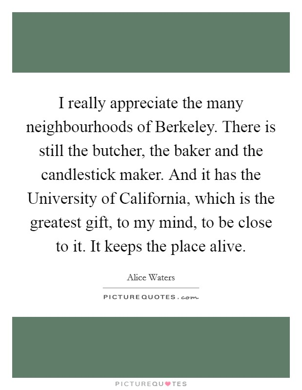 I really appreciate the many neighbourhoods of Berkeley. There is still the butcher, the baker and the candlestick maker. And it has the University of California, which is the greatest gift, to my mind, to be close to it. It keeps the place alive Picture Quote #1