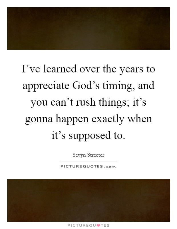 I've learned over the years to appreciate God's timing, and you can't rush things; it's gonna happen exactly when it's supposed to Picture Quote #1