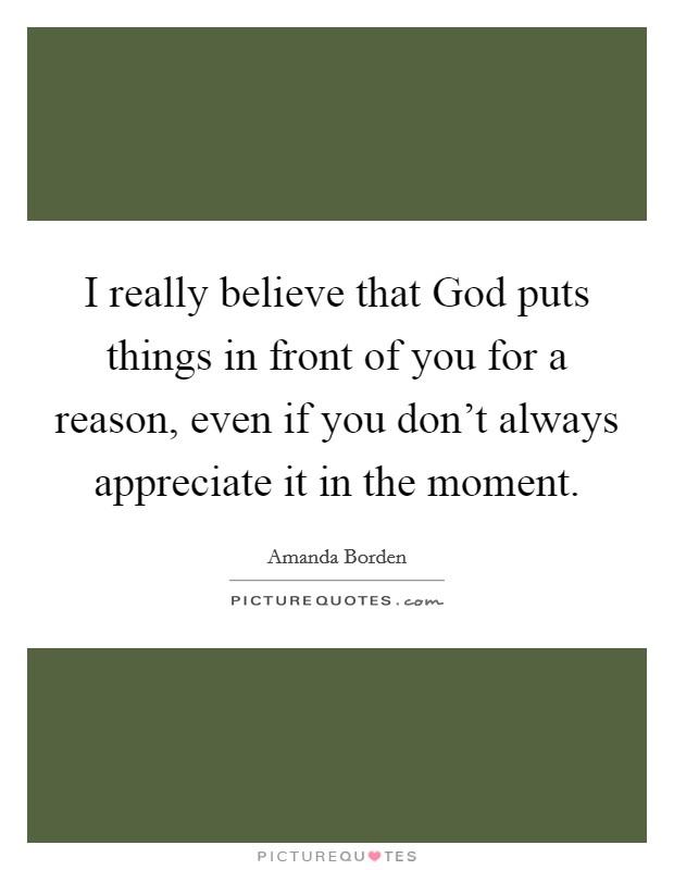 I really believe that God puts things in front of you for a reason, even if you don't always appreciate it in the moment Picture Quote #1