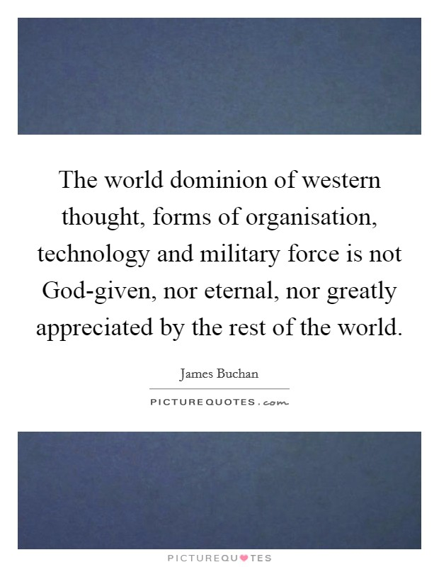 The world dominion of western thought, forms of organisation, technology and military force is not God-given, nor eternal, nor greatly appreciated by the rest of the world Picture Quote #1