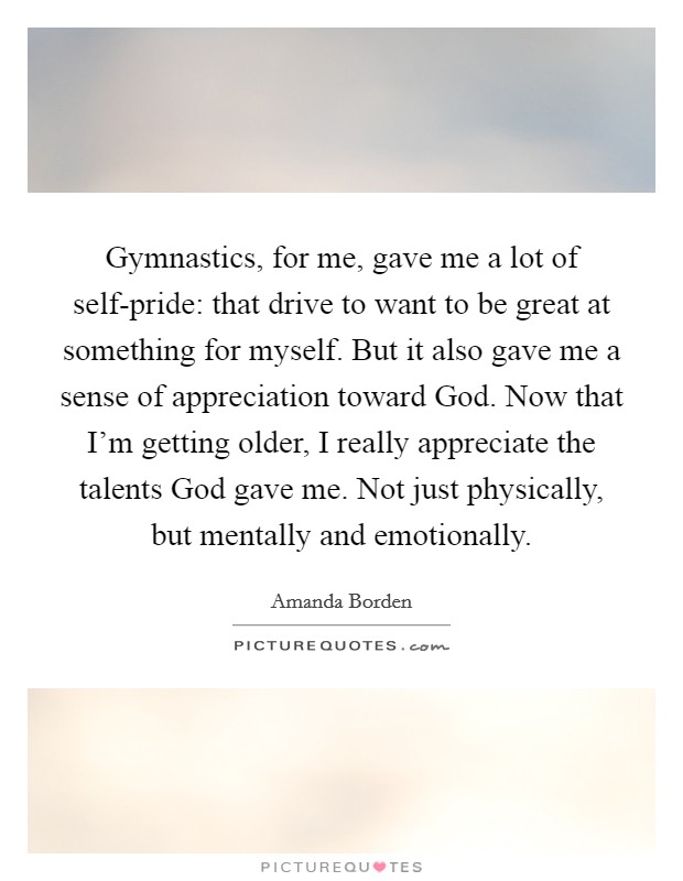 Gymnastics, for me, gave me a lot of self-pride: that drive to want to be great at something for myself. But it also gave me a sense of appreciation toward God. Now that I'm getting older, I really appreciate the talents God gave me. Not just physically, but mentally and emotionally Picture Quote #1