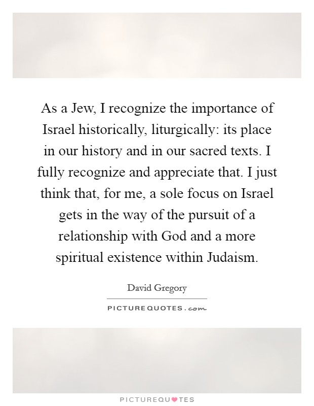 As a Jew, I recognize the importance of Israel historically, liturgically: its place in our history and in our sacred texts. I fully recognize and appreciate that. I just think that, for me, a sole focus on Israel gets in the way of the pursuit of a relationship with God and a more spiritual existence within Judaism Picture Quote #1