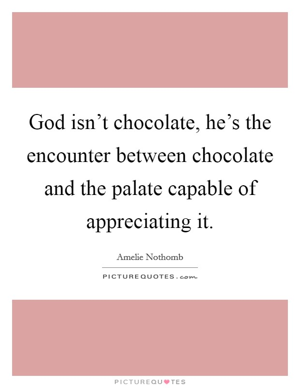 God isn't chocolate, he's the encounter between chocolate and the palate capable of appreciating it Picture Quote #1