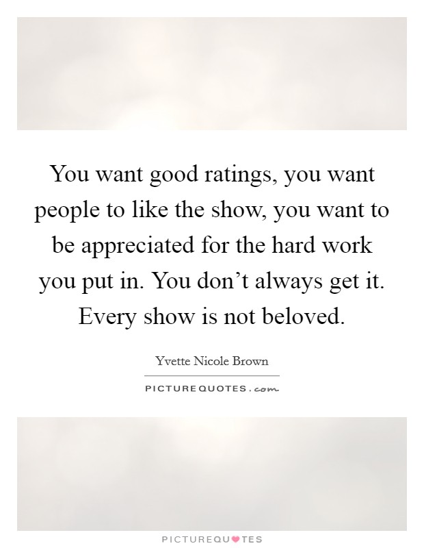 You want good ratings, you want people to like the show, you want to be appreciated for the hard work you put in. You don't always get it. Every show is not beloved. Picture Quote #1