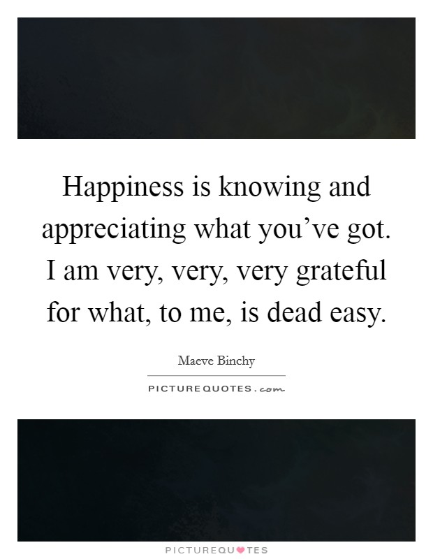 Happiness is knowing and appreciating what you've got. I am very, very, very grateful for what, to me, is dead easy. Picture Quote #1