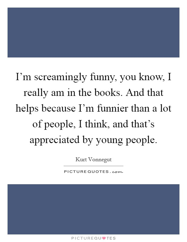 I'm screamingly funny, you know, I really am in the books. And that helps because I'm funnier than a lot of people, I think, and that's appreciated by young people Picture Quote #1