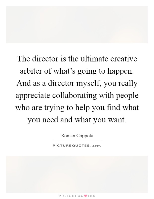 The director is the ultimate creative arbiter of what's going to happen. And as a director myself, you really appreciate collaborating with people who are trying to help you find what you need and what you want Picture Quote #1