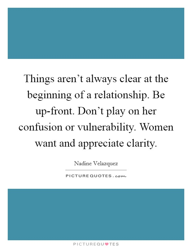 Things aren't always clear at the beginning of a relationship. Be up-front. Don't play on her confusion or vulnerability. Women want and appreciate clarity Picture Quote #1