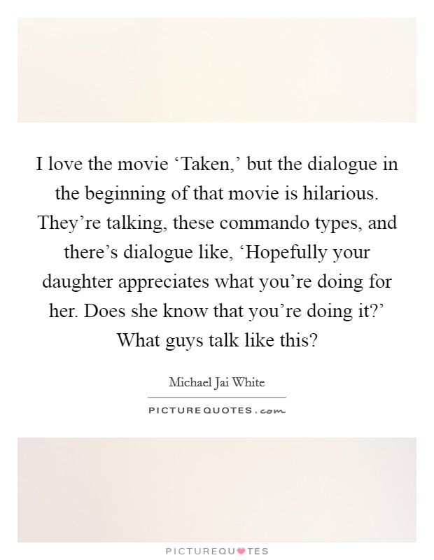 I love the movie 'Taken,' but the dialogue in the beginning of that movie is hilarious. They're talking, these commando types, and there's dialogue like, 'Hopefully your daughter appreciates what you're doing for her. Does she know that you're doing it?' What guys talk like this? Picture Quote #1