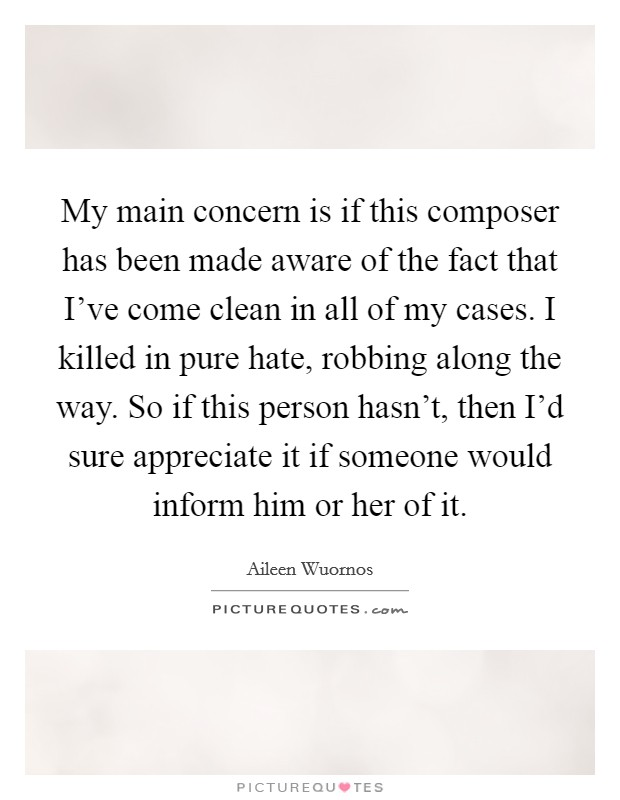 My main concern is if this composer has been made aware of the fact that I've come clean in all of my cases. I killed in pure hate, robbing along the way. So if this person hasn't, then I'd sure appreciate it if someone would inform him or her of it Picture Quote #1