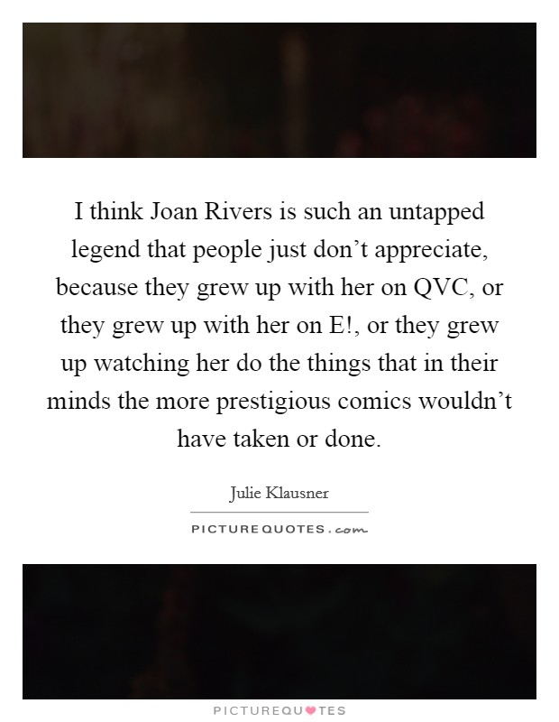 I think Joan Rivers is such an untapped legend that people just don't appreciate, because they grew up with her on QVC, or they grew up with her on E!, or they grew up watching her do the things that in their minds the more prestigious comics wouldn't have taken or done Picture Quote #1