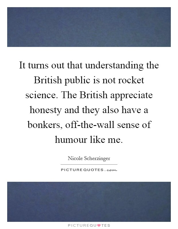 It turns out that understanding the British public is not rocket science. The British appreciate honesty and they also have a bonkers, off-the-wall sense of humour like me Picture Quote #1