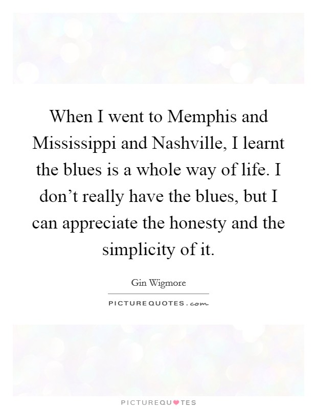 When I went to Memphis and Mississippi and Nashville, I learnt the blues is a whole way of life. I don't really have the blues, but I can appreciate the honesty and the simplicity of it Picture Quote #1
