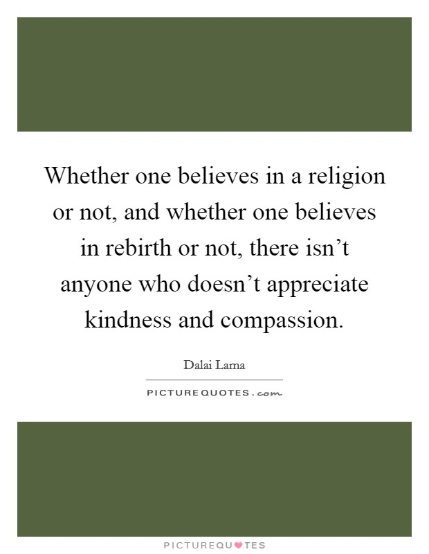 Whether one believes in a religion or not, and whether one believes in rebirth or not, there isn't anyone who doesn't appreciate kindness and compassion Picture Quote #1