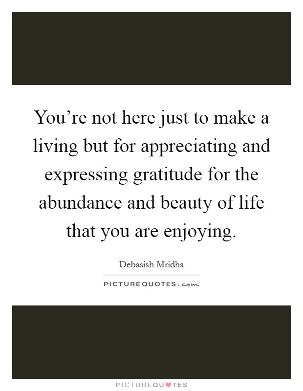 You're not here just to make a living but for appreciating and expressing gratitude for the abundance and beauty of life that you are enjoying Picture Quote #1