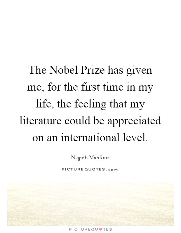The Nobel Prize has given me, for the first time in my life, the feeling that my literature could be appreciated on an international level. Picture Quote #1