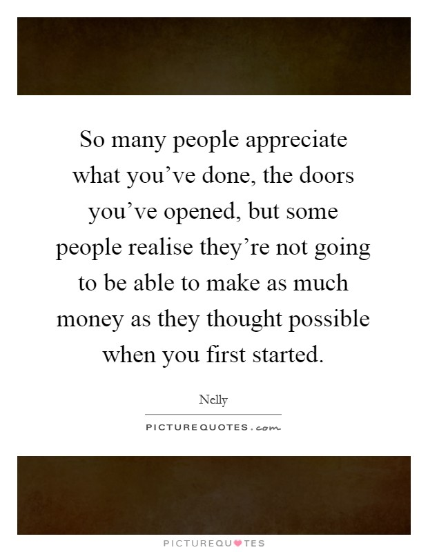 So many people appreciate what you've done, the doors you've opened, but some people realise they're not going to be able to make as much money as they thought possible when you first started Picture Quote #1