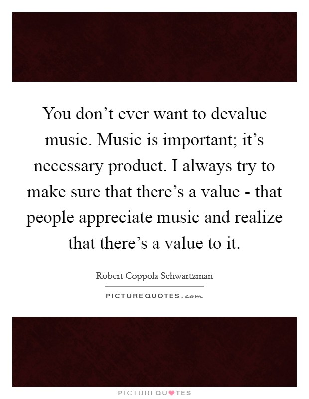 You don't ever want to devalue music. Music is important; it's necessary product. I always try to make sure that there's a value - that people appreciate music and realize that there's a value to it Picture Quote #1