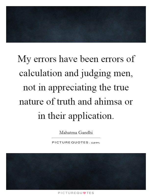 My errors have been errors of calculation and judging men, not in appreciating the true nature of truth and ahimsa or in their application Picture Quote #1