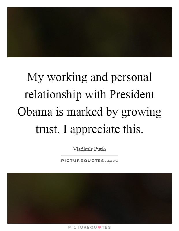 My working and personal relationship with President Obama is marked by growing trust. I appreciate this Picture Quote #1