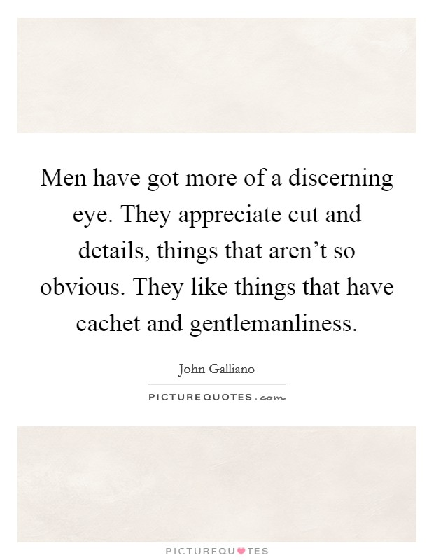 Men have got more of a discerning eye. They appreciate cut and details, things that aren't so obvious. They like things that have cachet and gentlemanliness Picture Quote #1