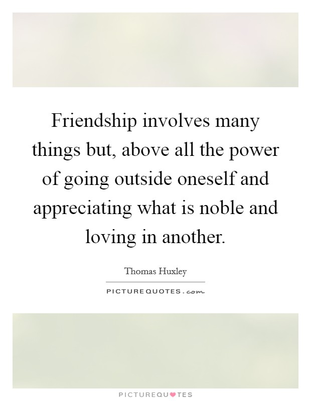 Friendship involves many things but, above all the power of going outside oneself and appreciating what is noble and loving in another Picture Quote #1