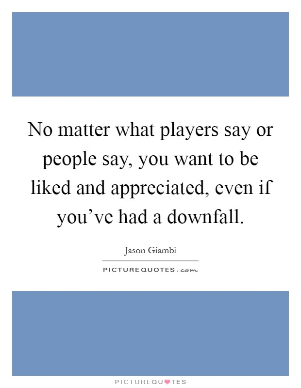 No Matter What People Say Quotes: No Matter What Players Say Or People Say, You Want To Be