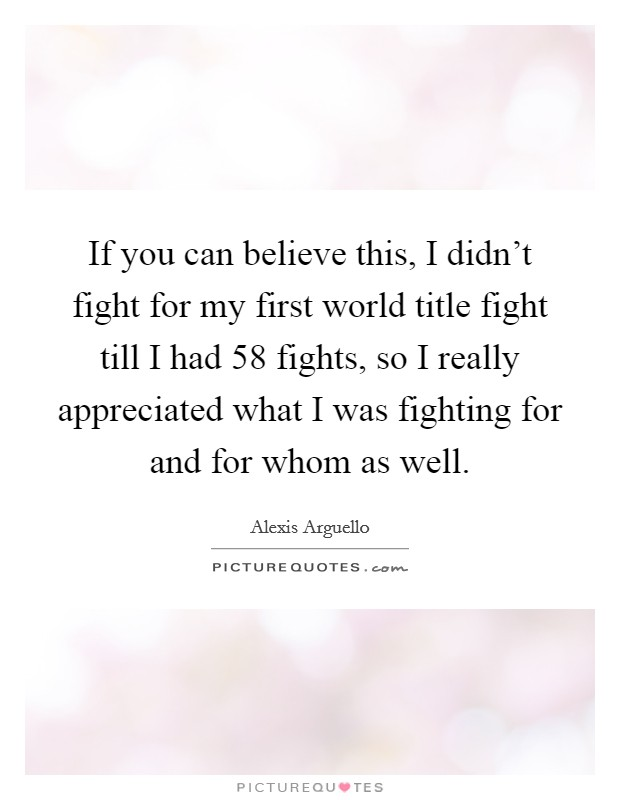 If you can believe this, I didn't fight for my first world title fight till I had 58 fights, so I really appreciated what I was fighting for and for whom as well. Picture Quote #1