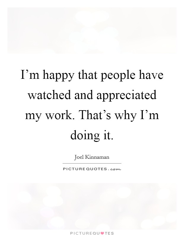 I'm happy that people have watched and appreciated my work. That's why I'm doing it Picture Quote #1