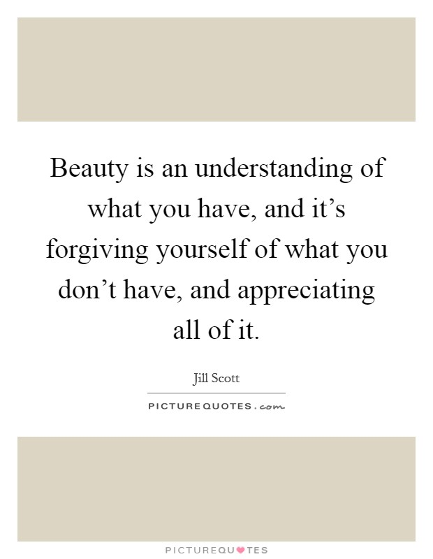 Beauty is an understanding of what you have, and it's forgiving yourself of what you don't have, and appreciating all of it. Picture Quote #1