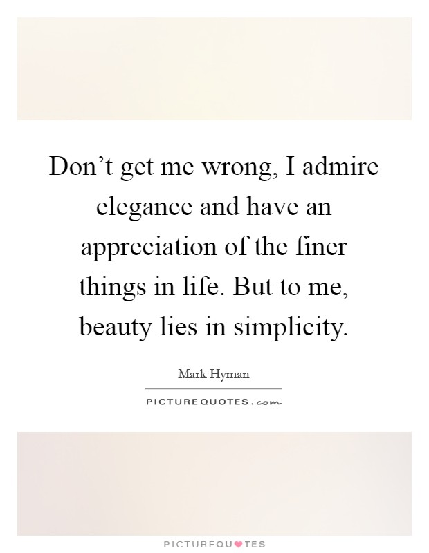 Don't get me wrong, I admire elegance and have an appreciation of the finer things in life. But to me, beauty lies in simplicity Picture Quote #1