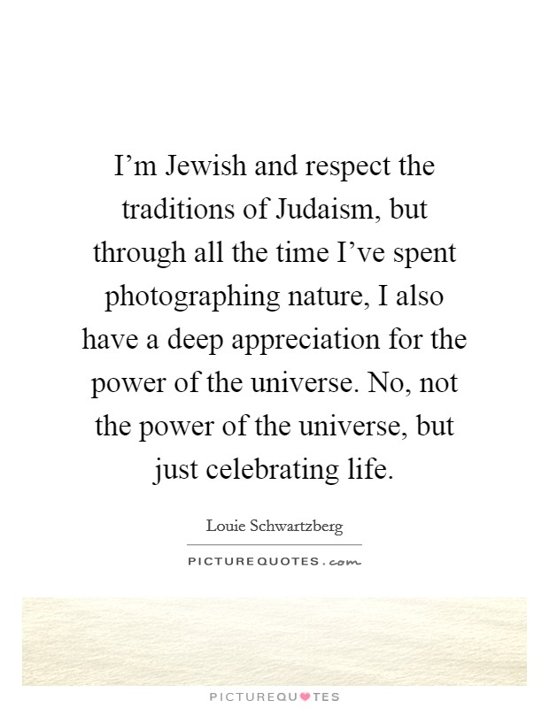I'm Jewish and respect the traditions of Judaism, but through all the time I've spent photographing nature, I also have a deep appreciation for the power of the universe. No, not the power of the universe, but just celebrating life Picture Quote #1