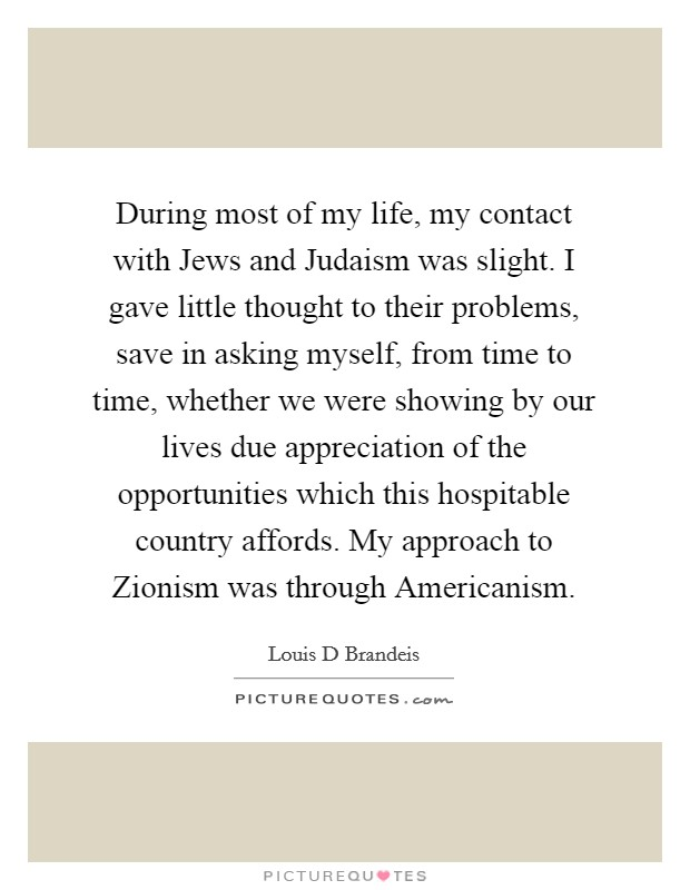 During most of my life, my contact with Jews and Judaism was slight. I gave little thought to their problems, save in asking myself, from time to time, whether we were showing by our lives due appreciation of the opportunities which this hospitable country affords. My approach to Zionism was through Americanism Picture Quote #1