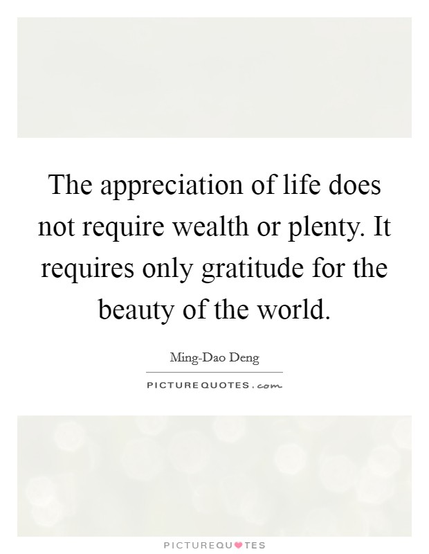 The appreciation of life does not require wealth or plenty. It requires only gratitude for the beauty of the world Picture Quote #1