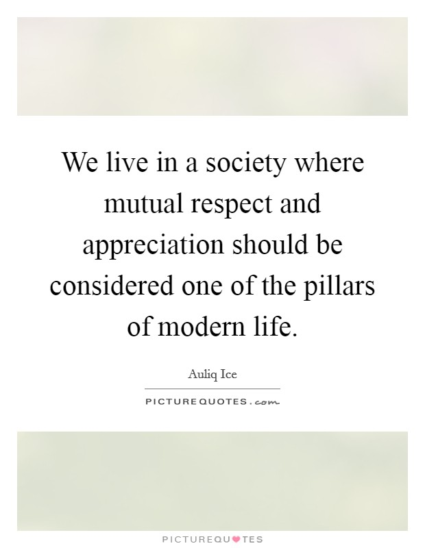 We live in a society where mutual respect and appreciation should be considered one of the pillars of modern life Picture Quote #1