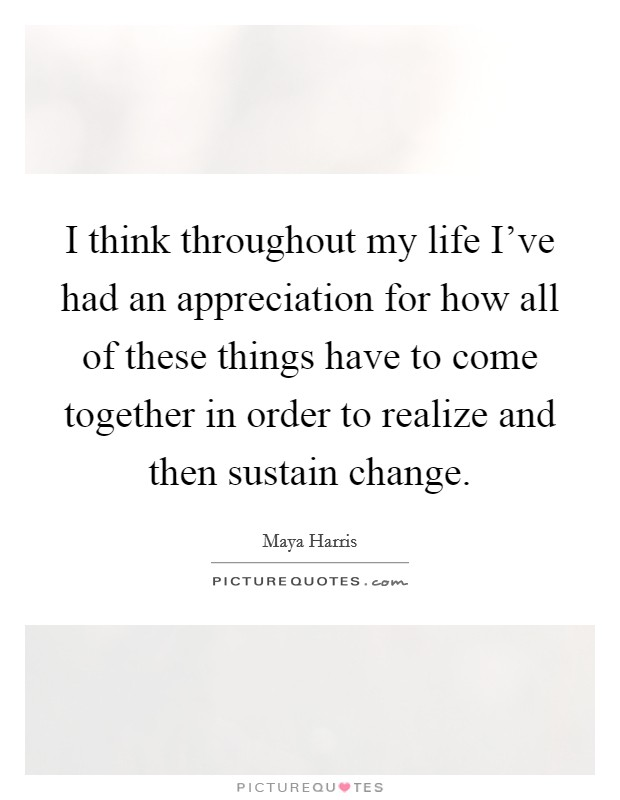 I think throughout my life I've had an appreciation for how all of these things have to come together in order to realize and then sustain change Picture Quote #1