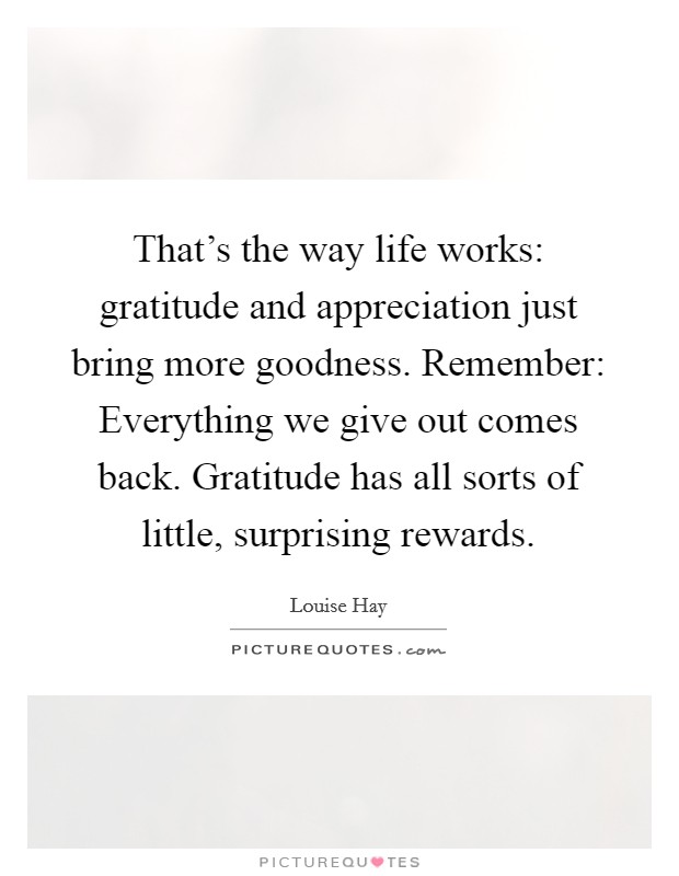 That's the way life works: gratitude and appreciation just bring more goodness. Remember: Everything we give out comes back. Gratitude has all sorts of little, surprising rewards Picture Quote #1