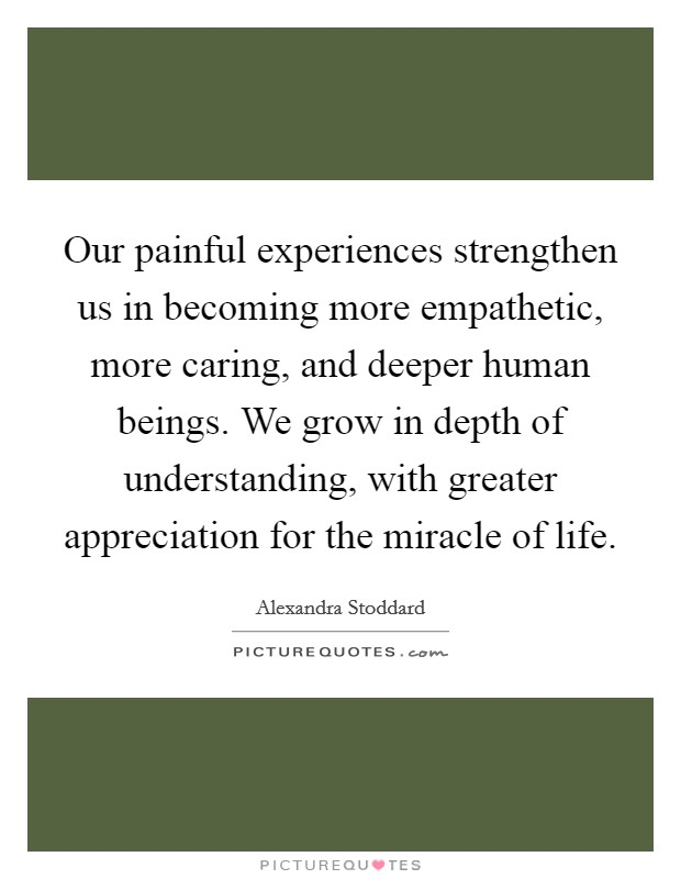 Our painful experiences strengthen us in becoming more empathetic, more caring, and deeper human beings. We grow in depth of understanding, with greater appreciation for the miracle of life Picture Quote #1