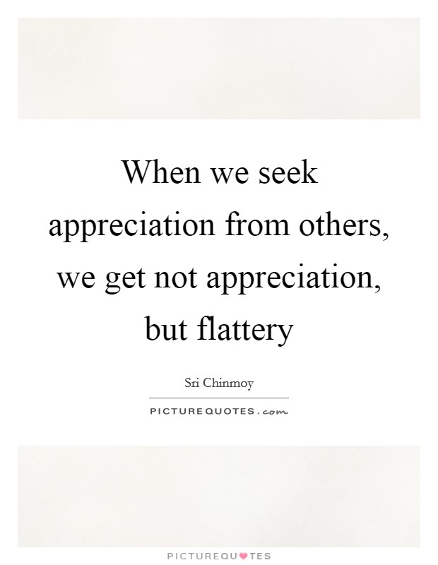 When we seek appreciation from others, we get not appreciation, but flattery Picture Quote #1