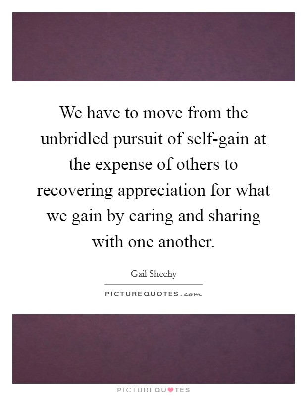 We have to move from the unbridled pursuit of self-gain at the expense of others to recovering appreciation for what we gain by caring and sharing with one another Picture Quote #1